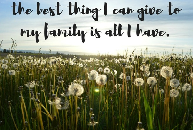 the best thing I can give to my family is all I have