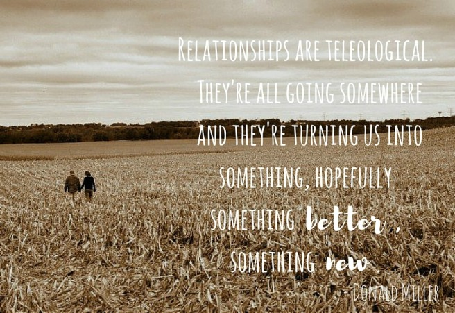 Relationships are teleological. They're all going somewhere and they're turning us into something, hopefully something , someth.jpg